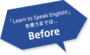 「Learn to Speak English!」を使うまでは... Before