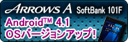 【Android(TM) 4.1 OSバージョンアップ!】 ARROWS A SoftBank 101F