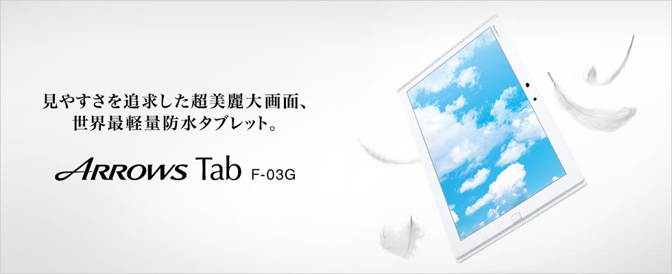 【見やすさを追求した超美麗大画面、世界最軽量防水タブレット。】 ARROWS Tab F-03G