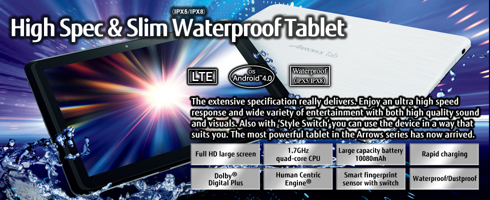 [High Spec & Slim Waterproof(IPX5/IPX8) Tablet] The extensive specification really delivers. Enjoy an ultra high speed response and wide variety of entertainment with both high quality sound and visuals. Also with 'Style Switch' you can use the device in a way that suits you. The most powerful tablet in the Arrows series has now arrived. / Full HD large screen, 1.7GHz quad-core CPU, Large capacity battery 10080mAh, Rapid charging, Dolby(R) Digital Plus, Human Centric Engine(R), Smart fingerprint sensor with switch, Waterproof/Dustproof / LTE / OS Android(TM) 4.0 / Waterproof(IPX5/IPX8)
